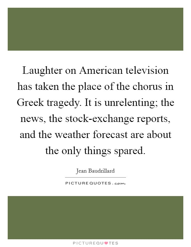 Laughter on American television has taken the place of the chorus in Greek tragedy. It is unrelenting; the news, the stock-exchange reports, and the weather forecast are about the only things spared Picture Quote #1