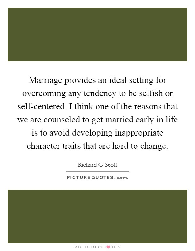 Marriage provides an ideal setting for overcoming any tendency to be selfish or self-centered. I think one of the reasons that we are counseled to get married early in life is to avoid developing inappropriate character traits that are hard to change Picture Quote #1
