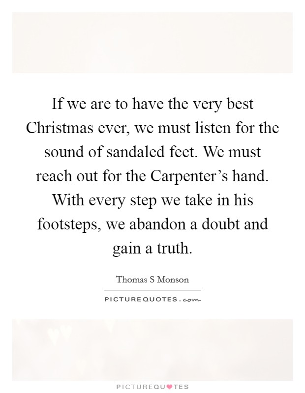 If we are to have the very best Christmas ever, we must listen for the sound of sandaled feet. We must reach out for the Carpenter's hand. With every step we take in his footsteps, we abandon a doubt and gain a truth Picture Quote #1