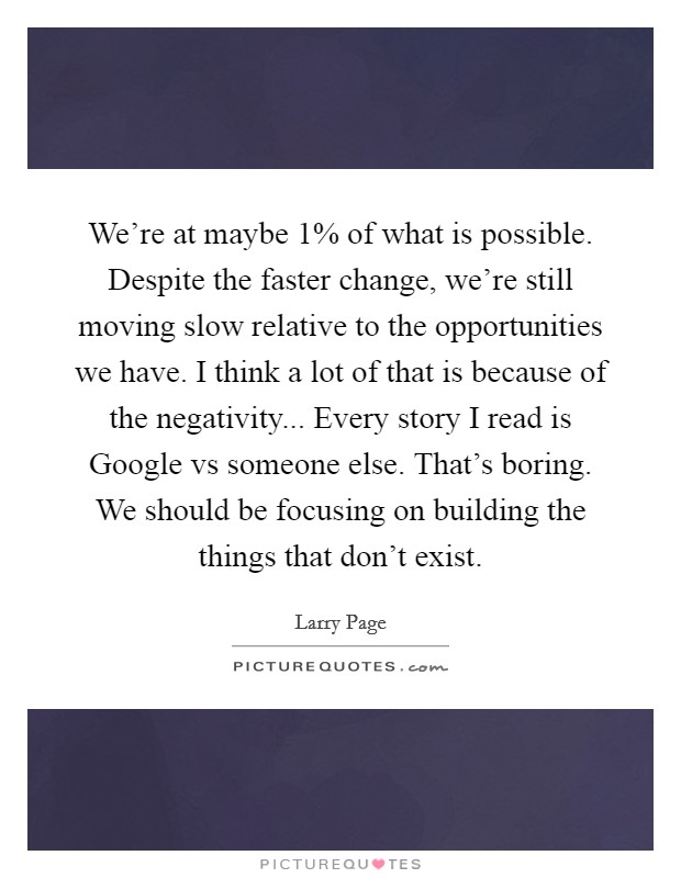 We're at maybe 1% of what is possible. Despite the faster change, we're still moving slow relative to the opportunities we have. I think a lot of that is because of the negativity... Every story I read is Google vs someone else. That's boring. We should be focusing on building the things that don't exist Picture Quote #1