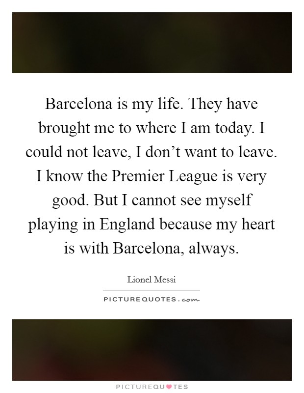 Barcelona is my life. They have brought me to where I am today. I could not leave, I don't want to leave. I know the Premier League is very good. But I cannot see myself playing in England because my heart is with Barcelona, always Picture Quote #1