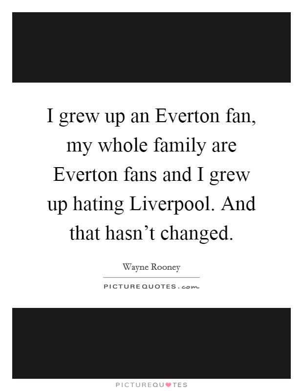 I grew up an Everton fan, my whole family are Everton fans and I grew up hating Liverpool. And that hasn't changed Picture Quote #1