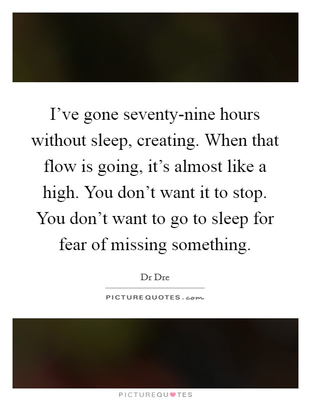 I've gone seventy-nine hours without sleep, creating. When that flow is going, it's almost like a high. You don't want it to stop. You don't want to go to sleep for fear of missing something Picture Quote #1