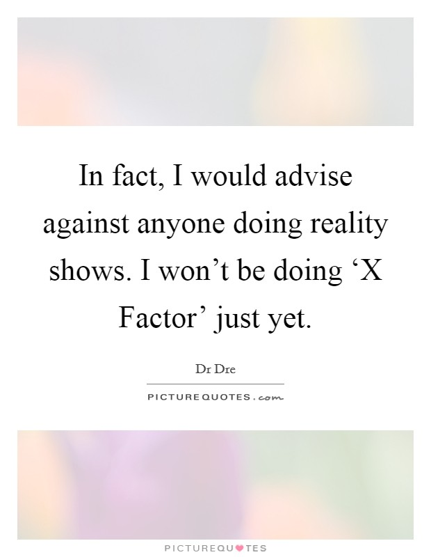 In fact, I would advise against anyone doing reality shows. I won't be doing 'X Factor' just yet Picture Quote #1