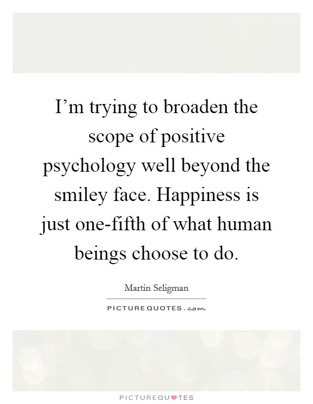 I'm trying to broaden the scope of positive psychology well beyond the smiley face. Happiness is just one-fifth of what human beings choose to do Picture Quote #1