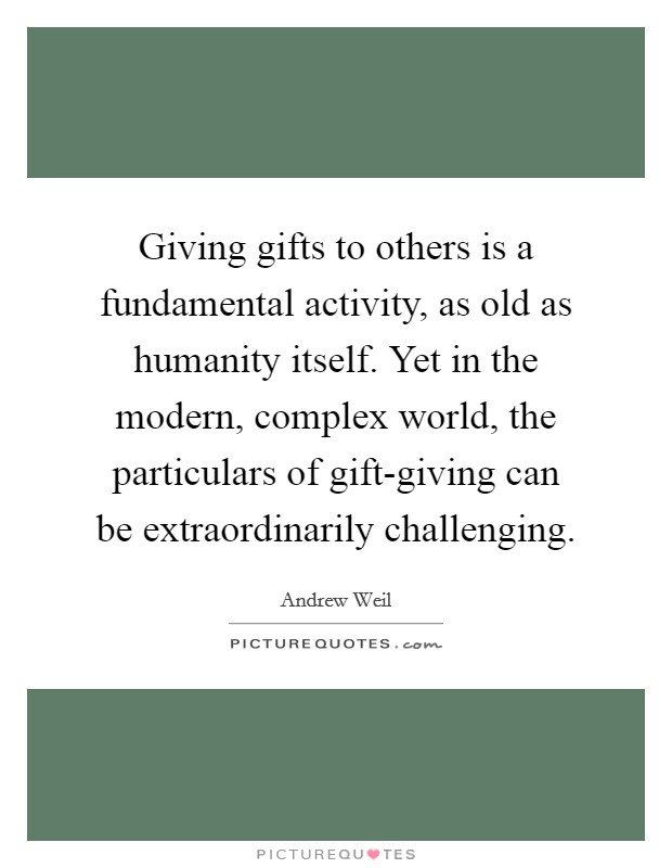 Giving gifts to others is a fundamental activity, as old as humanity itself. Yet in the modern, complex world, the particulars of gift-giving can be extraordinarily challenging Picture Quote #1
