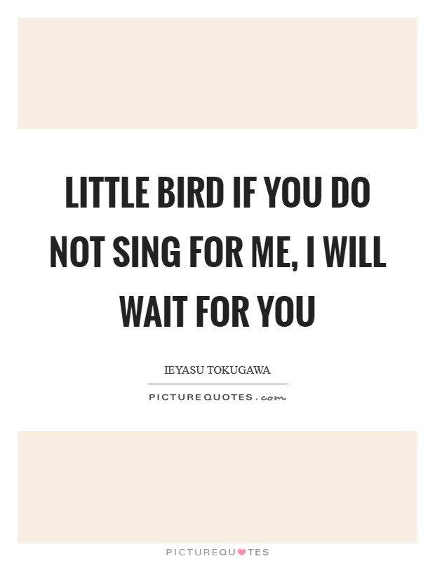 Little Bird if you do not sing for me, I will wait for you Picture Quote #1