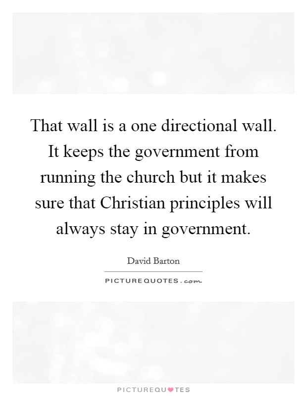 That wall is a one directional wall. It keeps the government from running the church but it makes sure that Christian principles will always stay in government Picture Quote #1