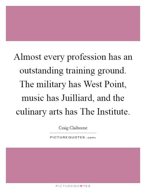 Almost every profession has an outstanding training ground. The military has West Point, music has Juilliard, and the culinary arts has The Institute Picture Quote #1