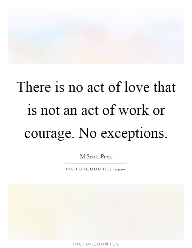 There is no act of love that is not an act of work or courage. No exceptions Picture Quote #1