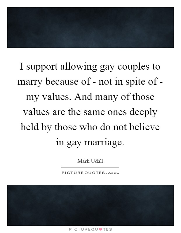 I support allowing gay couples to marry because of - not in spite of - my values. And many of those values are the same ones deeply held by those who do not believe in gay marriage Picture Quote #1