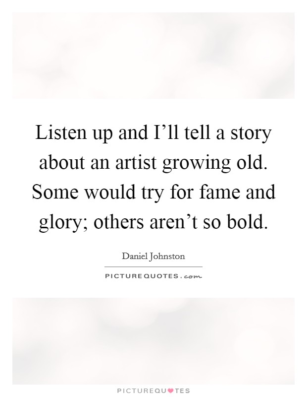 Listen up and I'll tell a story about an artist growing old. Some would try for fame and glory; others aren't so bold Picture Quote #1