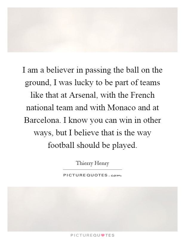 I am a believer in passing the ball on the ground, I was lucky to be part of teams like that at Arsenal, with the French national team and with Monaco and at Barcelona. I know you can win in other ways, but I believe that is the way football should be played Picture Quote #1