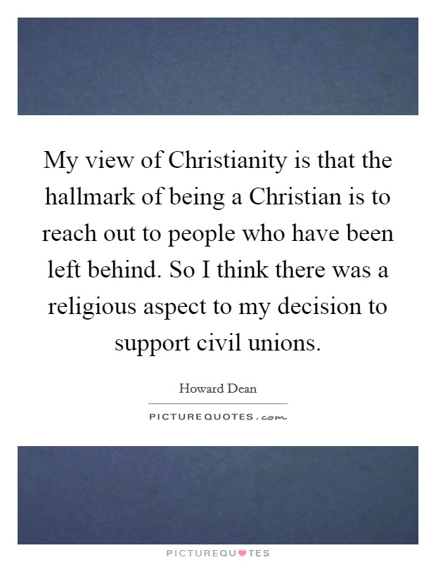 My view of Christianity is that the hallmark of being a Christian is to reach out to people who have been left behind. So I think there was a religious aspect to my decision to support civil unions Picture Quote #1