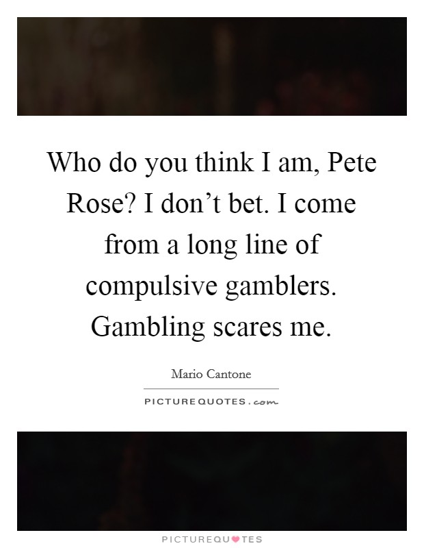 Who do you think I am, Pete Rose? I don't bet. I come from a long line of compulsive gamblers. Gambling scares me Picture Quote #1