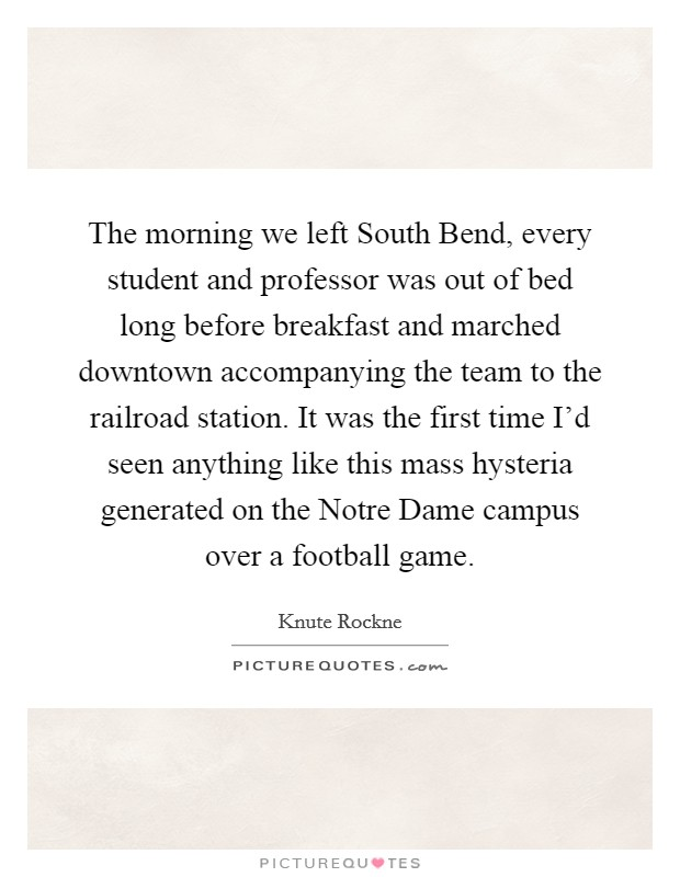 The morning we left South Bend, every student and professor was out of bed long before breakfast and marched downtown accompanying the team to the railroad station. It was the first time I'd seen anything like this mass hysteria generated on the Notre Dame campus over a football game Picture Quote #1