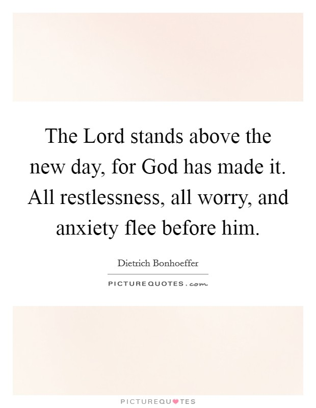 The Lord stands above the new day, for God has made it. All restlessness, all worry, and anxiety flee before him Picture Quote #1