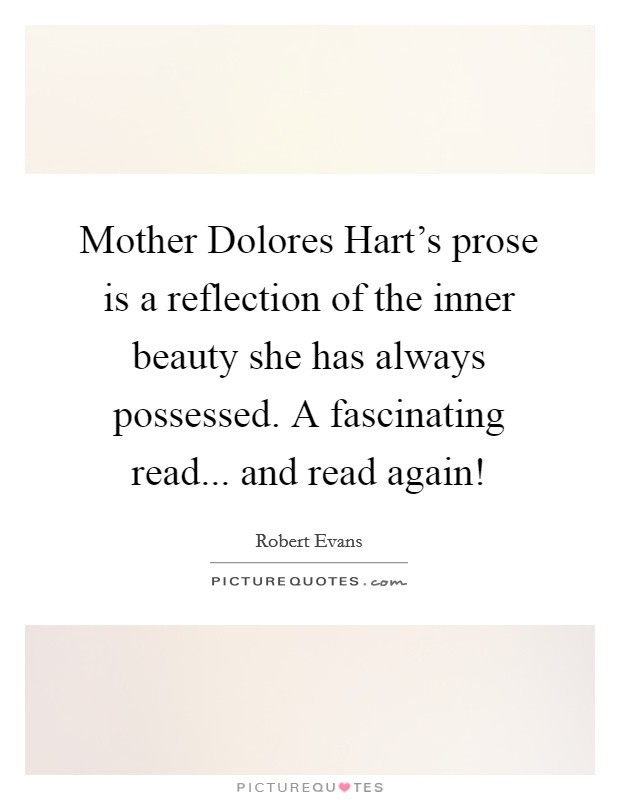 Mother Dolores Hart's prose is a reflection of the inner beauty she has always possessed. A fascinating read... and read again! Picture Quote #1