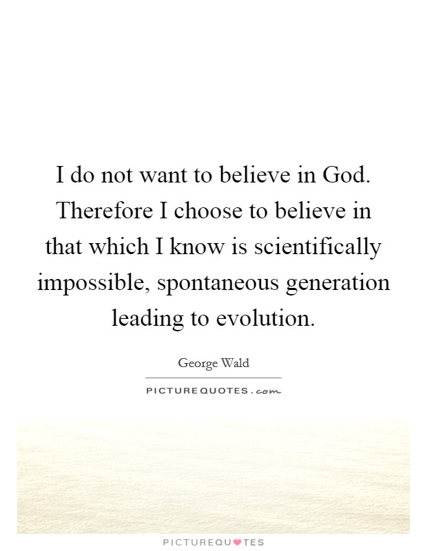 I do not want to believe in God. Therefore I choose to believe in that which I know is scientifically impossible, spontaneous generation leading to evolution Picture Quote #1