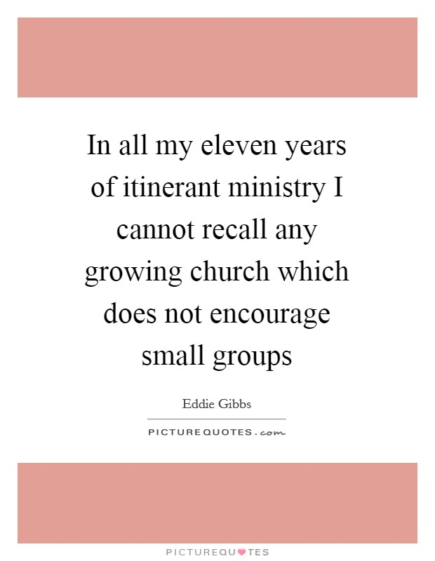 In all my eleven years of itinerant ministry I cannot recall any growing church which does not encourage small groups Picture Quote #1