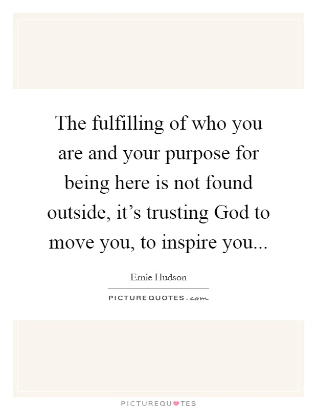 The fulfilling of who you are and your purpose for being here is not found outside, it's trusting God to move you, to inspire you Picture Quote #1