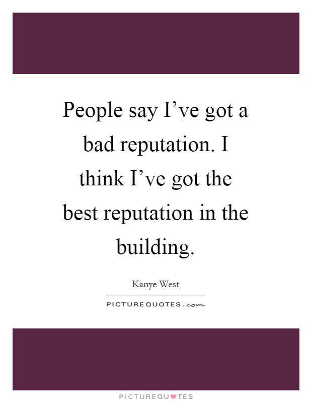 People say I've got a bad reputation. I think I've got the best reputation in the building Picture Quote #1