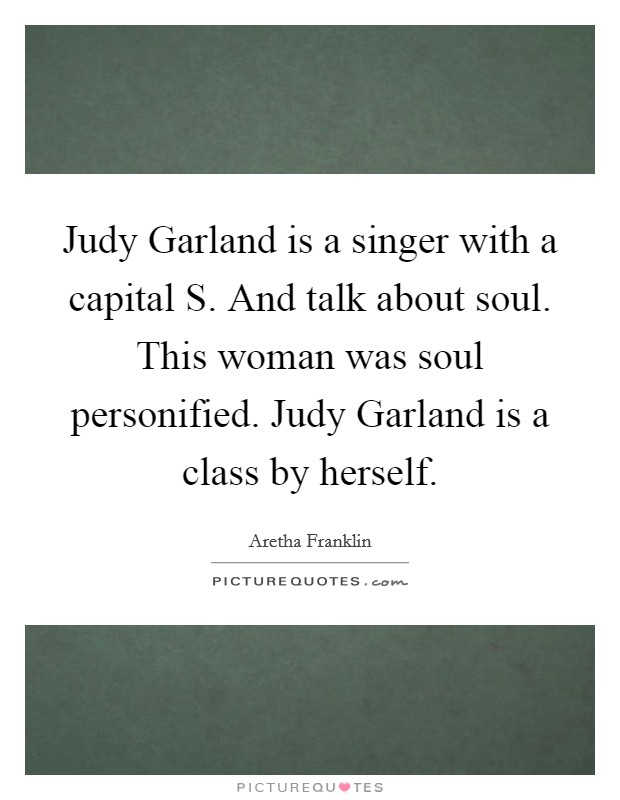 Judy Garland is a singer with a capital S. And talk about soul. This woman was soul personified. Judy Garland is a class by herself Picture Quote #1