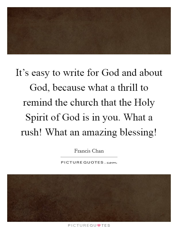 It's easy to write for God and about God, because what a thrill to remind the church that the Holy Spirit of God is in you. What a rush! What an amazing blessing! Picture Quote #1