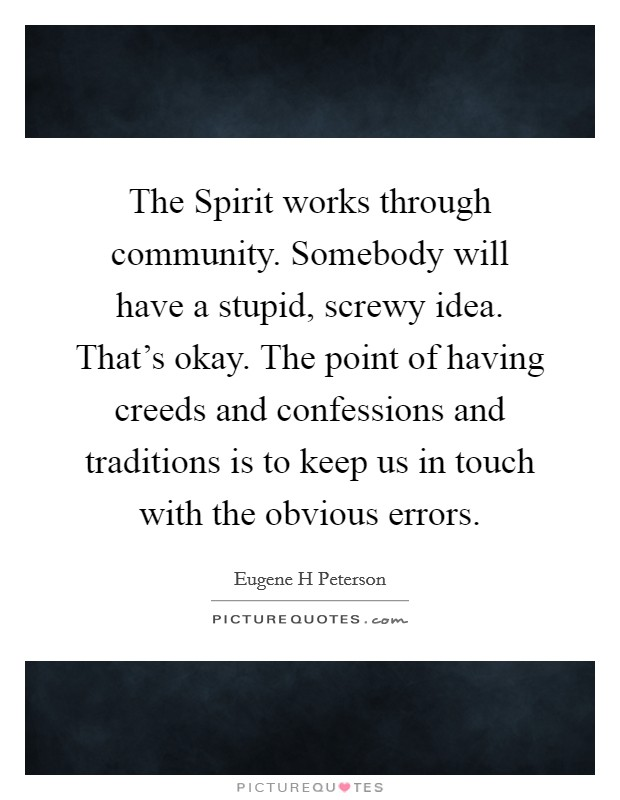 The Spirit works through community. Somebody will have a stupid, screwy idea. That's okay. The point of having creeds and confessions and traditions is to keep us in touch with the obvious errors Picture Quote #1