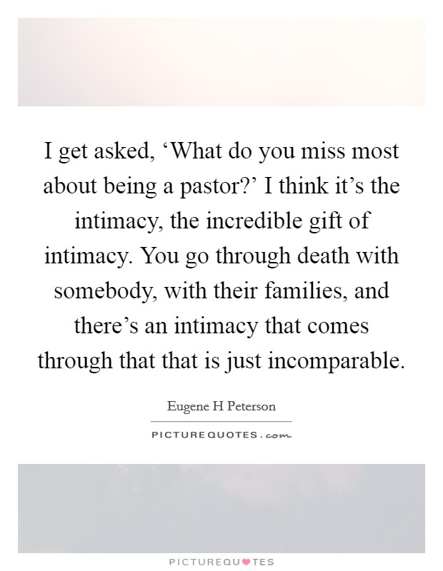 I get asked, 'What do you miss most about being a pastor?' I think it's the intimacy, the incredible gift of intimacy. You go through death with somebody, with their families, and there's an intimacy that comes through that that is just incomparable Picture Quote #1