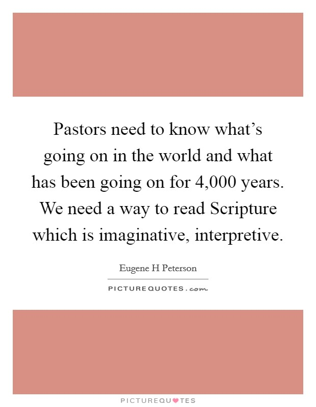 Pastors need to know what's going on in the world and what has been going on for 4,000 years. We need a way to read Scripture which is imaginative, interpretive Picture Quote #1