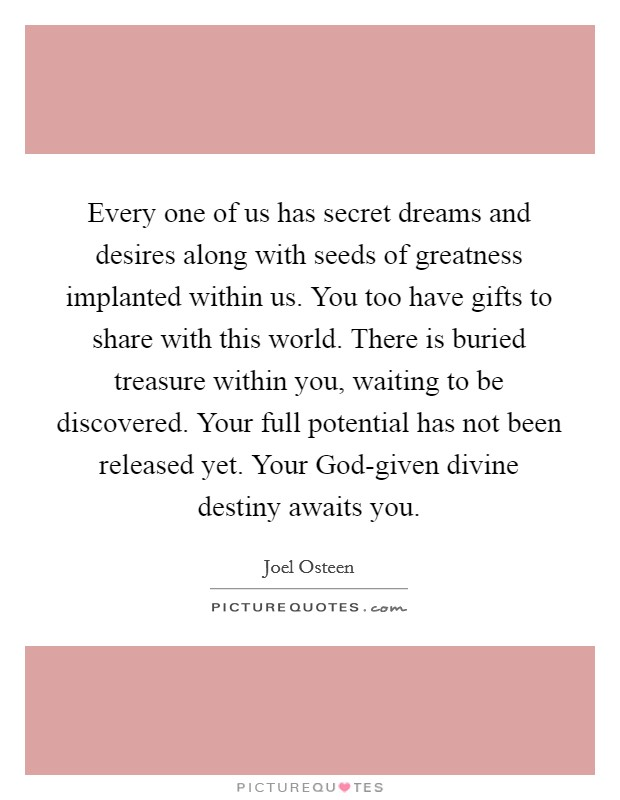 Every one of us has secret dreams and desires along with seeds of greatness implanted within us. You too have gifts to share with this world. There is buried treasure within you, waiting to be discovered. Your full potential has not been released yet. Your God-given divine destiny awaits you Picture Quote #1