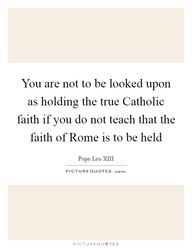 You are not to be looked upon as holding the true Catholic faith if you do not teach that the faith of Rome is to be held Picture Quote #1