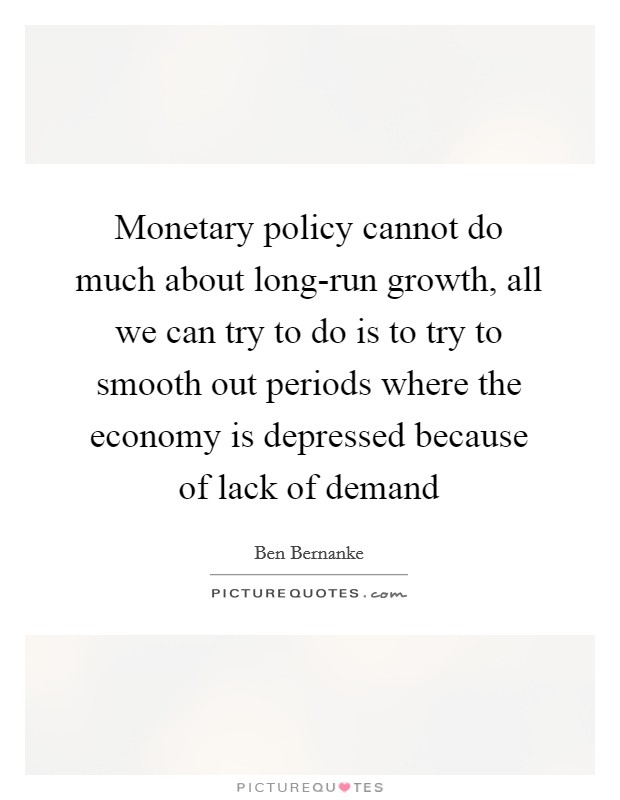 Monetary policy cannot do much about long-run growth, all we can try to do is to try to smooth out periods where the economy is depressed because of lack of demand Picture Quote #1