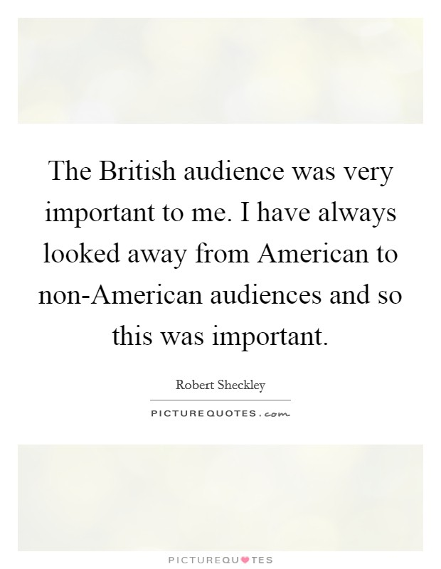 The British audience was very important to me. I have always looked away from American to non-American audiences and so this was important Picture Quote #1