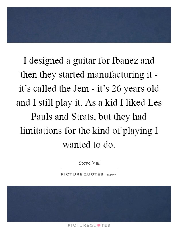 I designed a guitar for Ibanez and then they started manufacturing it - it's called the Jem - it's 26 years old and I still play it. As a kid I liked Les Pauls and Strats, but they had limitations for the kind of playing I wanted to do Picture Quote #1