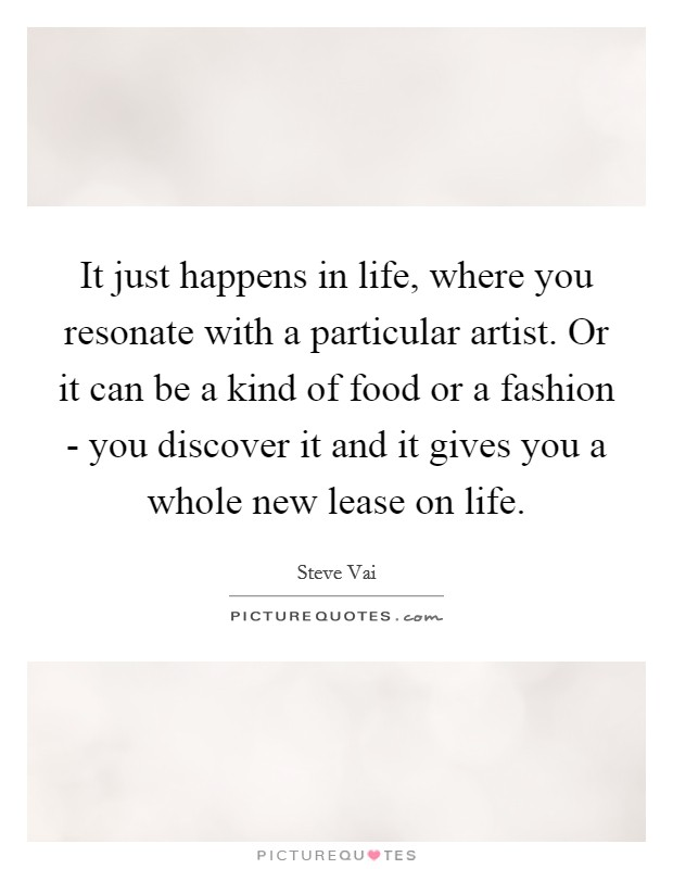 It just happens in life, where you resonate with a particular artist. Or it can be a kind of food or a fashion - you discover it and it gives you a whole new lease on life Picture Quote #1