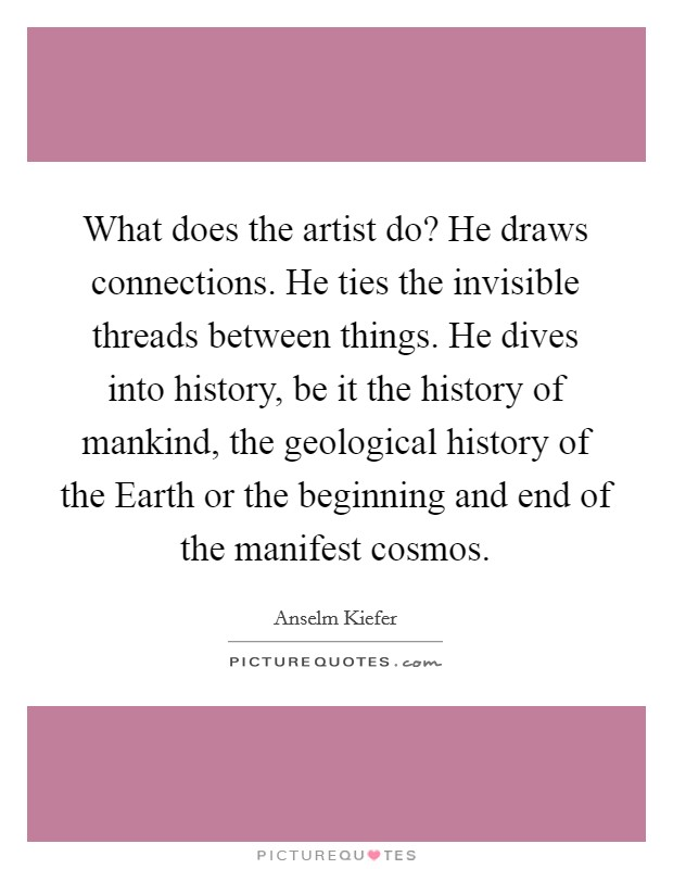 What does the artist do? He draws connections. He ties the invisible threads between things. He dives into history, be it the history of mankind, the geological history of the Earth or the beginning and end of the manifest cosmos Picture Quote #1