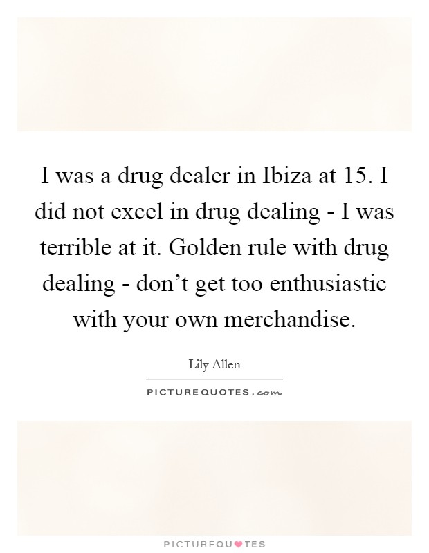 I was a drug dealer in Ibiza at 15. I did not excel in drug dealing - I was terrible at it. Golden rule with drug dealing - don't get too enthusiastic with your own merchandise Picture Quote #1