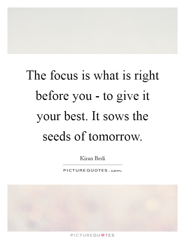 The focus is what is right before you - to give it your best. It sows the seeds of tomorrow Picture Quote #1