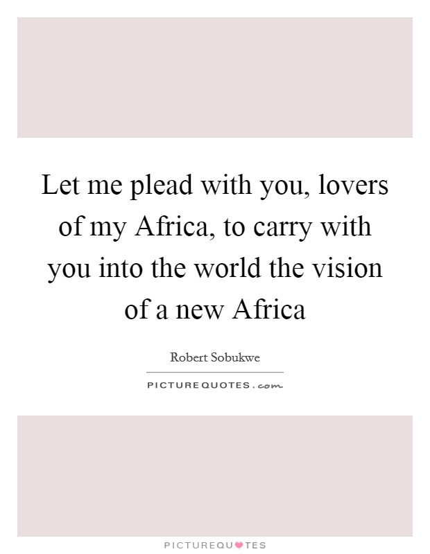 Let me plead with you, lovers of my Africa, to carry with you into the world the vision of a new Africa Picture Quote #1