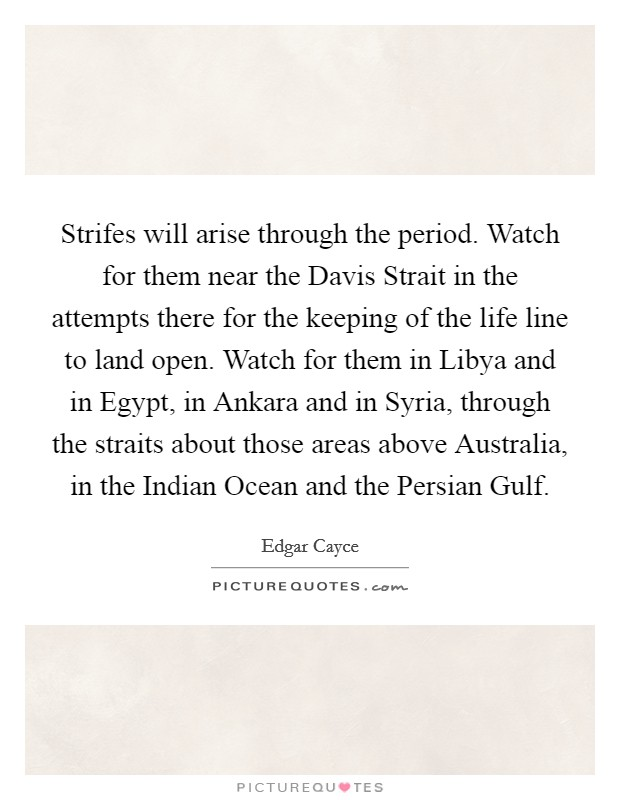 Strifes will arise through the period. Watch for them near the Davis Strait in the attempts there for the keeping of the life line to land open. Watch for them in Libya and in Egypt, in Ankara and in Syria, through the straits about those areas above Australia, in the Indian Ocean and the Persian Gulf Picture Quote #1
