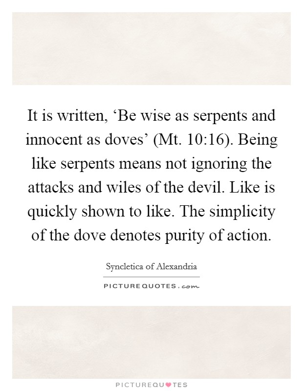 It is written, 'Be wise as serpents and innocent as doves' (Mt. 10:16). Being like serpents means not ignoring the attacks and wiles of the devil. Like is quickly shown to like. The simplicity of the dove denotes purity of action Picture Quote #1