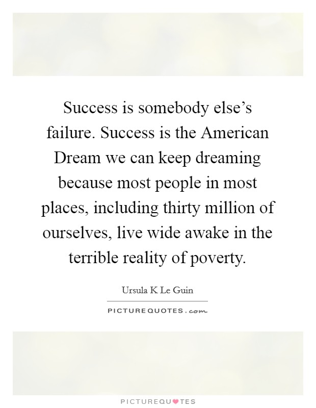 Success is somebody else's failure. Success is the American Dream we can keep dreaming because most people in most places, including thirty million of ourselves, live wide awake in the terrible reality of poverty Picture Quote #1