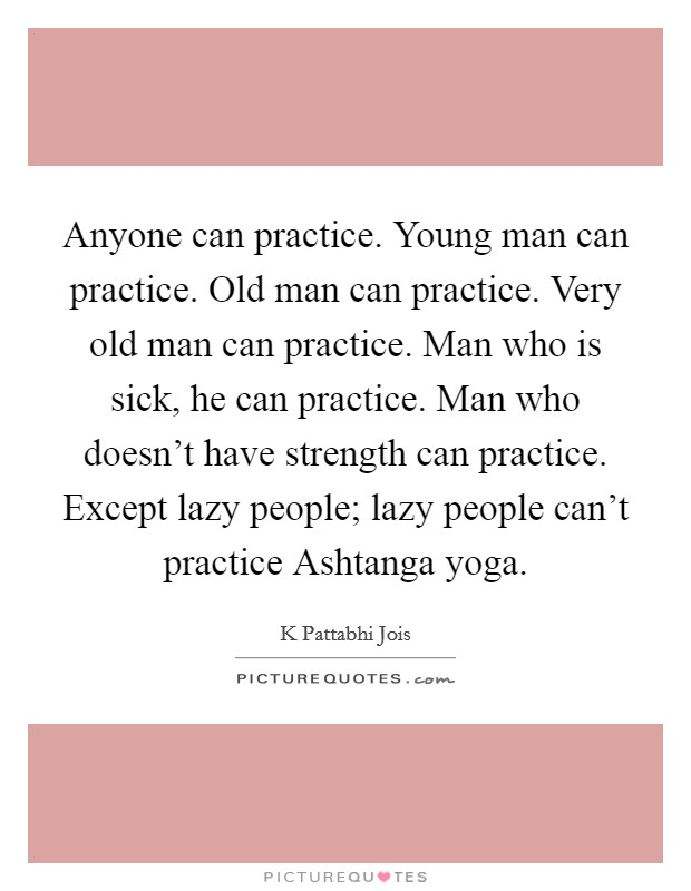 Anyone can practice. Young man can practice. Old man can practice. Very old man can practice. Man who is sick, he can practice. Man who doesn't have strength can practice. Except lazy people; lazy people can't practice Ashtanga yoga Picture Quote #1