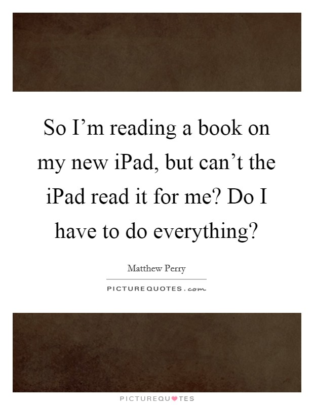 So I'm reading a book on my new iPad, but can't the iPad read it for me? Do I have to do everything? Picture Quote #1