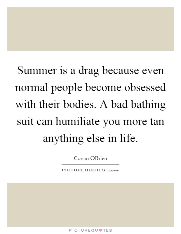 Summer is a drag because even normal people become obsessed with their bodies. A bad bathing suit can humiliate you more tan anything else in life Picture Quote #1