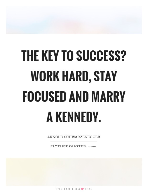 The key to success? Work hard, stay focused and marry a Kennedy Picture Quote #1