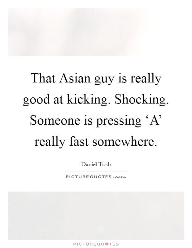 That Asian guy is really good at kicking. Shocking. Someone is pressing 'A' really fast somewhere Picture Quote #1