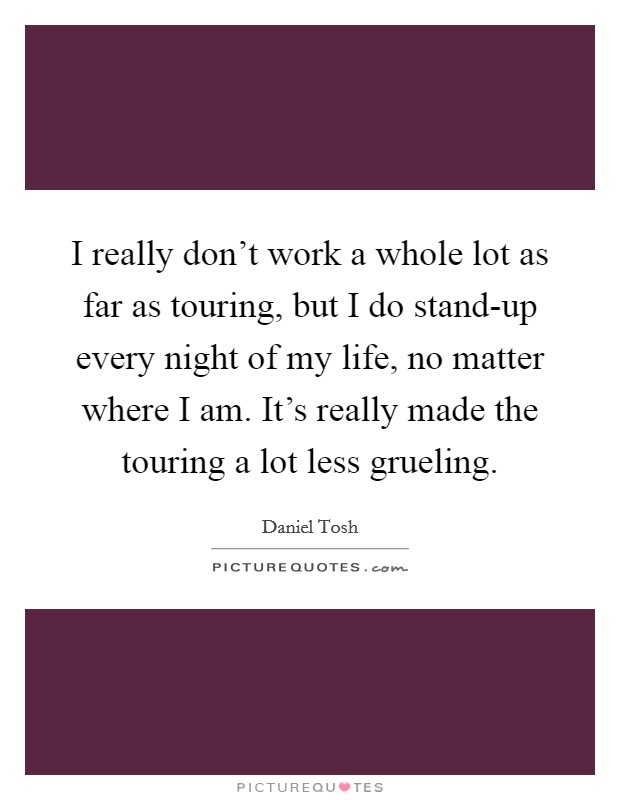 I really don't work a whole lot as far as touring, but I do stand-up every night of my life, no matter where I am. It's really made the touring a lot less grueling Picture Quote #1